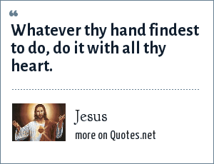 Jesus: Whatever thy hand findest to do, do it with all thy heart.