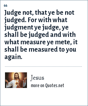Jesus: Judge not, that ye be not judged. For with what judgment ye judge, ye shall be judged and with what measure ye mete, it shall be measured to you again.