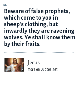 Jesus: Beware of false prophets, which come to you in sheep's clothing, but inwardly they are ravening wolves. Ye shall know them by their fruits.