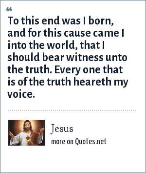 Jesus: To this end was I born, and for this cause came I into the world, that I should bear witness unto the truth. Every one that is of the truth heareth my voice.
