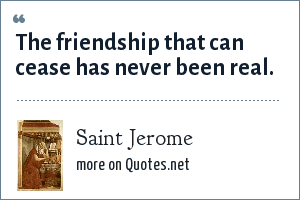 Saint Jerome: The friendship that can cease has never been real.