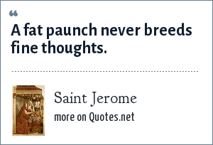 Saint Jerome: A fat paunch never breeds fine thoughts.