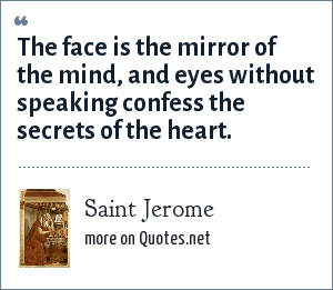 Saint Jerome: The face is the mirror of the mind, and eyes without speaking confess the secrets of the heart.