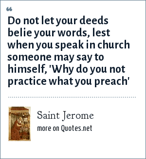 Saint Jerome: Do not let your deeds belie your words, lest when you speak in church someone may say to himself, 'Why do you not practice what you preach'