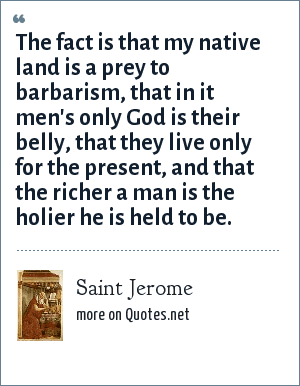 Saint Jerome: The fact is that my native land is a prey to barbarism, that in it men's only God is their belly, that they live only for the present, and that the richer a man is the holier he is held to be.