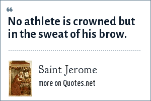 Saint Jerome: No athlete is crowned but in the sweat of his brow.