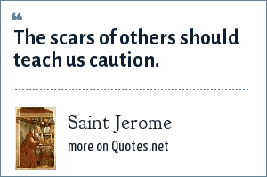 Saint Jerome: The scars of others should teach us caution.