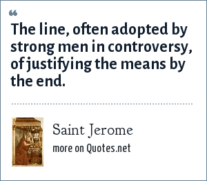 Saint Jerome: The line, often adopted by strong men in controversy, of justifying the means by the end.