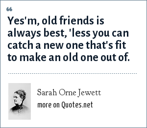 Sarah Orne Jewett: Yes'm, old friends is always best, 'less you can catch a new one that's fit to make an old one out of.