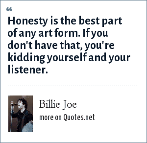 Billie Joe: Honesty is the best part of any art form. If you don't have that, you're kidding yourself and your listener.