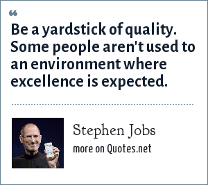 Stephen Jobs: Be a yardstick of quality. Some people aren't used to an environment where excellence is expected.