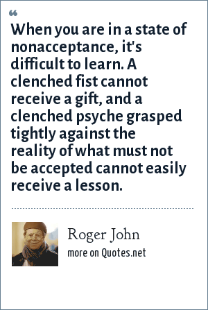 Roger John: When you are in a state of nonacceptance, it's difficult to learn. A clenched fist cannot receive a gift, and a clenched psyche grasped tightly against the reality of what must not be accepted cannot easily receive a lesson.
