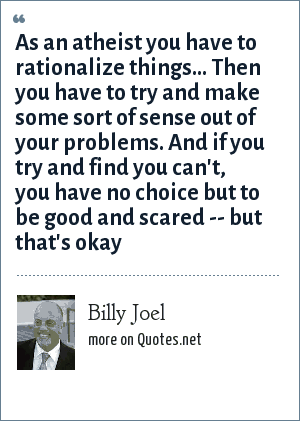 Billy Joel: As an atheist you have to rationalize things... Then you have to try and make some sort of sense out of your problems. And if you try and find you can't, you have no choice but to be good and scared -- but that's okay