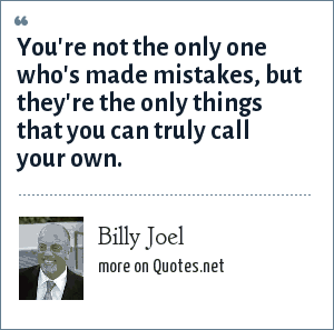 Billy Joel: You're not the only one who's made mistakes, but they're the only things that you can truly call your own.