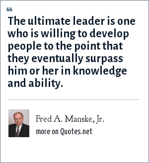 Fred A. Manske, Jr.: The ultimate leader is one who is willing to develop people to the point that they eventually surpass him or her in knowledge and ability.