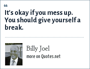 Billy Joel: It's okay if you mess up. You should give yourself a break.