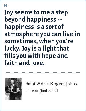 Saint Adela Rogers Johns: Joy seems to me a step beyond happiness -- happiness is a sort of atmosphere you can live in sometimes, when you're lucky. Joy is a light that fills you with hope and faith and love.