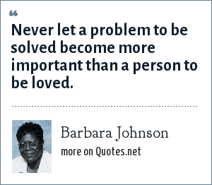 Barbara Johnson: Never let a problem to be solved become more important than a person to be loved.
