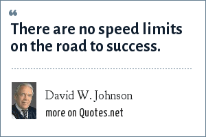 David W. Johnson: There are no speed limits on the road to success.