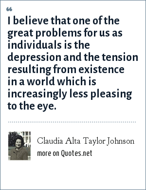 Claudia Alta Taylor Johnson: I believe that one of the great problems for us as individuals is the depression and the tension resulting from existence in a world which is increasingly less pleasing to the eye.