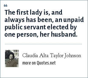 Claudia Alta Taylor Johnson: The first lady is, and always has been, an unpaid public servant elected by one person, her husband.