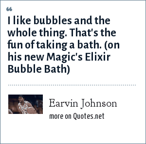 Earvin Johnson: I like bubbles and the whole thing. That's the fun of taking a bath. (on his new Magic's Elixir Bubble Bath)