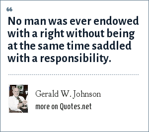 Gerald W. Johnson: No man was ever endowed with a right without being at the same time saddled with a responsibility.