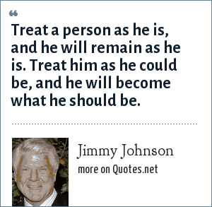 Jimmy Johnson: Treat a person as he is, and he will remain as he is. Treat him as he could be, and he will become what he should be.