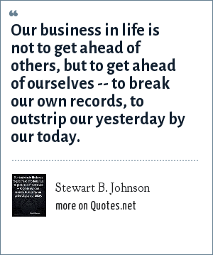 Stewart B. Johnson: Our business in life is not to get ahead of others, but to get ahead of ourselves -- to break our own records, to outstrip our yesterday by our today.
