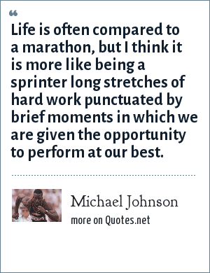 Michael Johnson: Life is often compared to a marathon, but I think it is more like being a sprinter long stretches of hard work punctuated by brief moments in which we are given the opportunity to perform at our best.