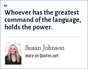 Susan Johnson: Whoever has the greatest command of the language, holds the power.