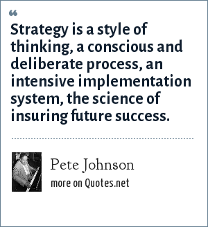 Pete Johnson: Strategy is a style of thinking, a conscious and deliberate process, an intensive implementation system, the science of insuring future success.
