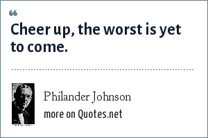 Philander Johnson: Cheer up, the worst is yet to come.