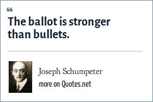 Joseph Schumpeter: The ballot is stronger than bullets.