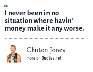 Clinton Jones: I never been in no situation where havin' money make it any worse.