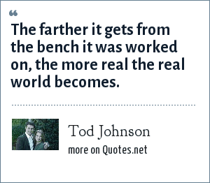 Tod Johnson: The farther it gets from the bench it was worked on, the more real the real world becomes.