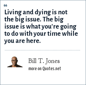 Bill T. Jones: Living and dying is not the big issue. The big issue is what you're going to do with your time while you are here.