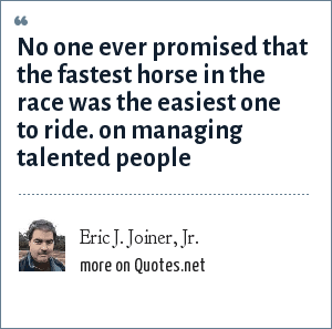 Eric J. Joiner, Jr.: No one ever promised that the fastest horse in the race was the easiest one to ride. on managing talented people