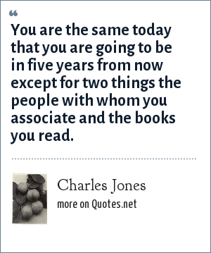 Charles Jones: You are the same today that you are going to be in five years from now except for two things the people with whom you associate and the books you read.