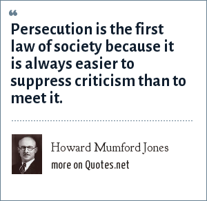 Howard Mumford Jones: Persecution is the first law of society because it is always easier to suppress criticism than to meet it.
