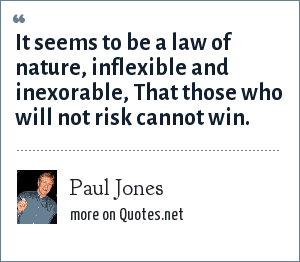 Paul Jones: It seems to be a law of nature, inflexible and inexorable, That those who will not risk cannot win.