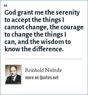 Reinhold Niebuhr: God grant me the serenity to accept the things I cannot change, the courage to change the things I can, and the wisdom to know the difference.