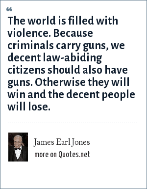 James Earl Jones: The world is filled with violence. Because criminals carry guns, we decent law-abiding citizens should also have guns. Otherwise they will win and the decent people will lose.