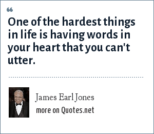 James Earl Jones: One of the hardest things in life is having words in your heart that you can't utter.