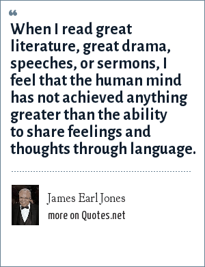 James Earl Jones: When I read great literature, great drama, speeches, or sermons, I feel that the human mind has not achieved anything greater than the ability to share feelings and thoughts through language.