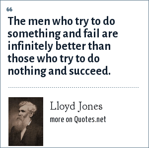 Lloyd Jones: The men who try to do something and fail are infinitely better than those who try to do nothing and succeed.