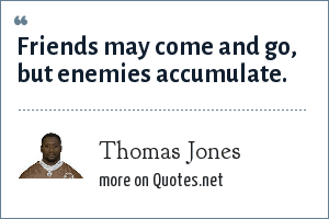 Thomas Jones: Friends may come and go, but enemies accumulate.