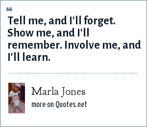 Marla Jones: Tell me, and I'll forget. Show me, and I'll remember. Involve me, and I'll learn.