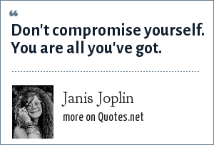 Janis Joplin: Don't compromise yourself. You are all you've got.