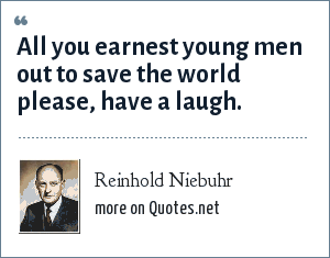 Reinhold Niebuhr: All you earnest young men out to save the world please, have a laugh.